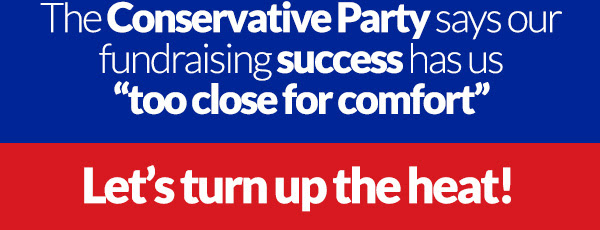 """The Conservative Party says our fundraising success has us """"too close for comfort""""  Let's turn up the heat!"""