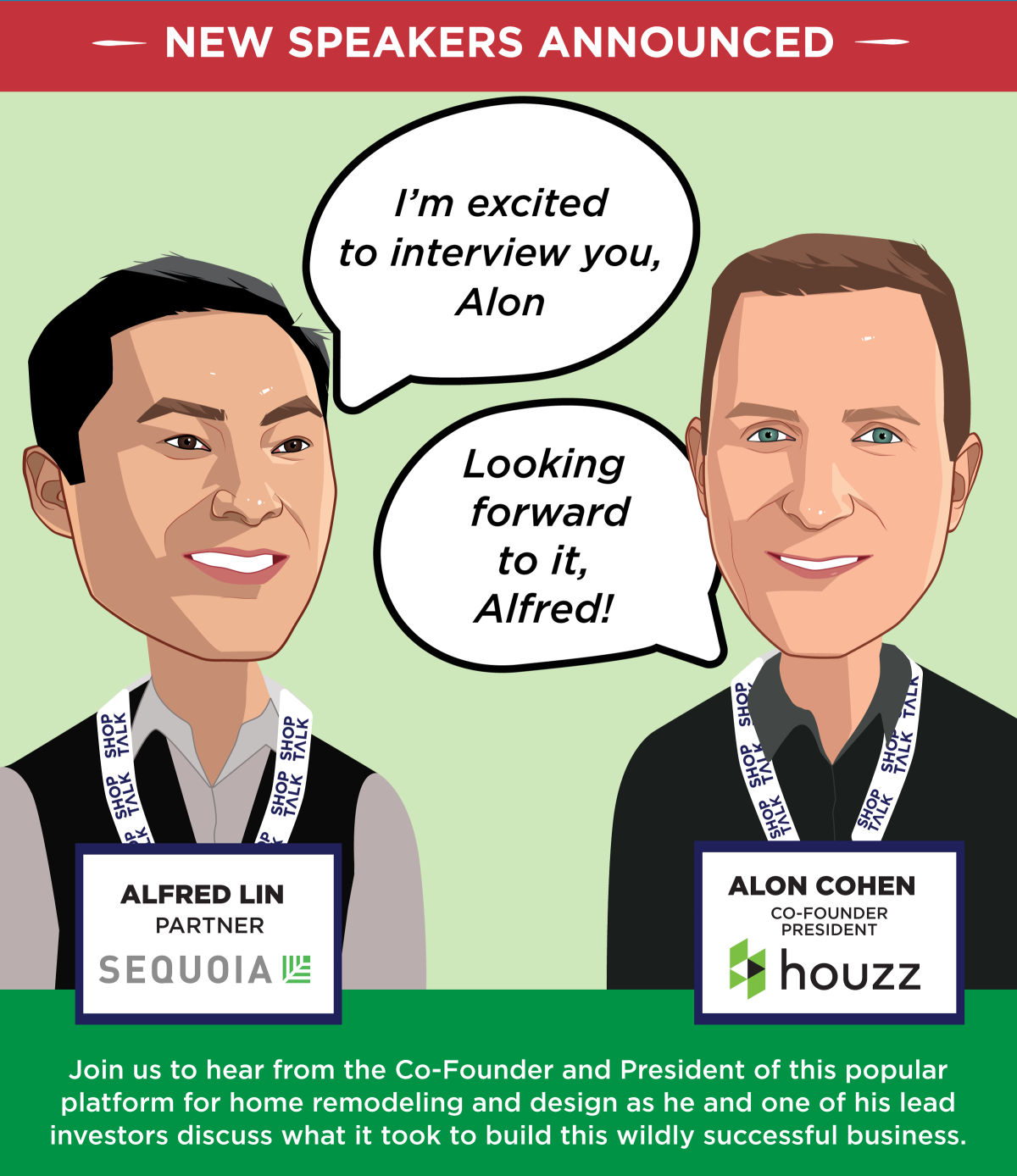 New Speakers Announced -- Alfred Lin, Partner, Sequoia -- Alon Cohen, Co-Founder and President, Houzz -- Join us to hear from the Co-Founder and President of this popular platform for home remodeling and design as he and one of his lead investors discuss what it took to build this wildly successful business. -- Get Your Ticket!