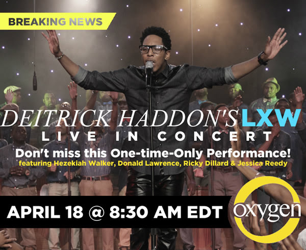 Deitrick Haddon's LXW LIVE IN CONCERT on Oxygen April 18 @ 8:30AM EST