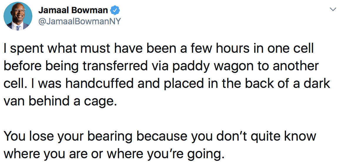 Jamaal Bowman: I spent what must have been a few hours in one cell before being transferred via paddy wagon to another cell. I was handcuffed and placed in the back of a dark van behind a cage. You lose your bearing because you don't quite know where you are or where you're going.