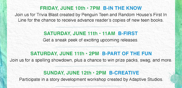 FRIDAY, JUNE 10th - 7PM B-IN THE KNOW - Join us for Trivia Blast created by Penguin Teen and Random House's Firs In Line for a chance to receive advance reader's copies of new teen books. SATURDAY, JUNE 11th - 11AM B-FIRST - Get a sneak peek of exciting upcoming releases. SATURDAY, JUNE 11th - 2PM B-PART OF THE FUN. Join us for a spelling showdown, plus a chance to win prize packs, swag, and more. SUNDAY, JUNE 12th - 2PM B-CREATIVE - Participate in a story development workshop created by Adaptive Studios.