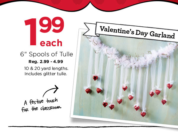 1.99 each 6'' Spools of Tulle. Reg. 2.99 - 4.99. 10 & 20 yard lengths. Includes glitter tulle. Valentine's Day Garland - A festive touch for the classroom.
