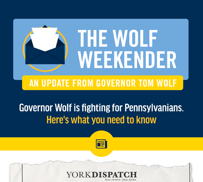 The Wolf Weekender -- An update from Governor Tom Wolf. Governor Wolf is fighting for Pennsylvanians. Here's what you need to know: