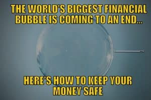 The World's Biggest Financial Bubble Is Coming to an End… Here's How to Keep Your Money Safe