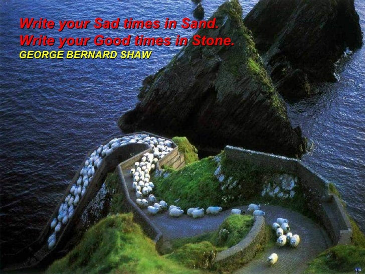 Write your Sad times in Sand. Write your Good times in Stone. GEORGE BERNARD SHAW