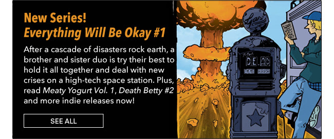 New Series! Everything Will Be Okay #1 After a cascade of disasters rock earth, a brother and sister duo is try their best to hold it all together and deal with new crises on a high-tech space station. Plus, read *Meaty Yogurt Vol. 1*, *Death Betty #2* and more indie releases now! See All