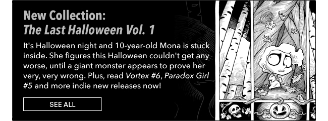New Collection: The Last Halloween Vol. 1 It's Halloween night and 10-year-old Mona is stuck inside. She figures this Halloween couldn't get any worse, until a giant monster appears to prove her very, very wrong. Plus, read Vortex #6,  Paradox Girl #5 and more indie new releases now! See All