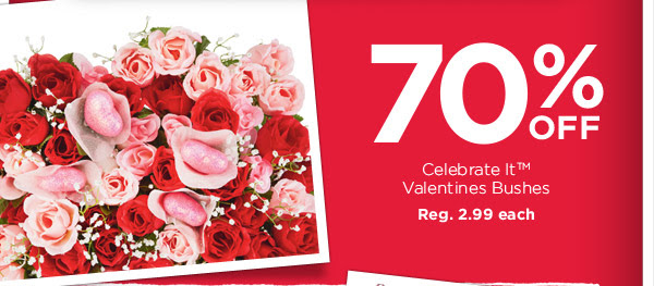 70% OFF Celebrate It™ Valentines Bushes. Reg. 2.99 each