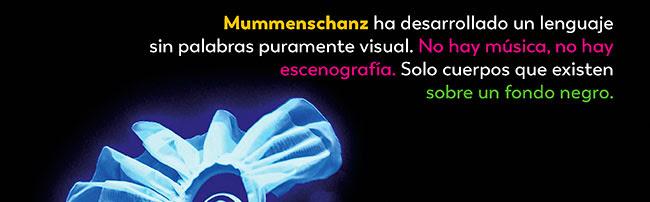 Mummenschanz ha desarrollado un lenguaje sin palabas puramente visual. No hay música, no hay escenografía. Solo cuerpos que existen sobre un fondo negro.
