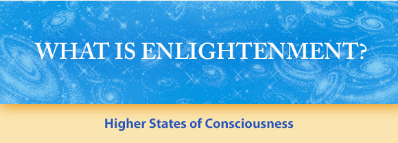 What is Enlightenment? * Higher States of Consciousness