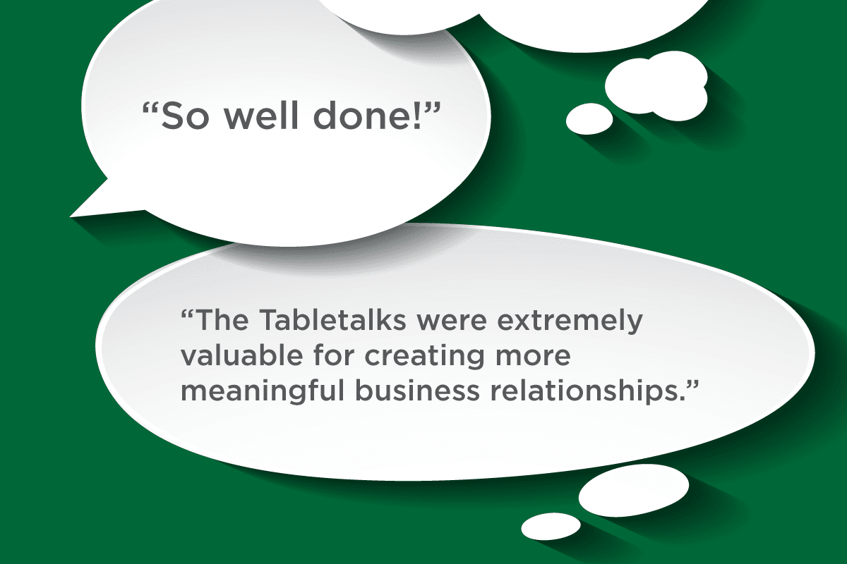 So well done! -- The Tabletalks were extremely valuable for creating more meaningful business relationships.