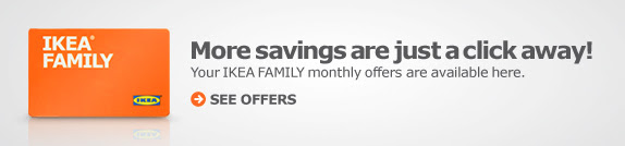 More savings are just a click away! Your IKEA FAMILY monthly offers are available here. See Offers