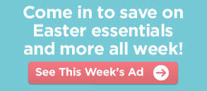 Come in to save on Easter essentials and more all week! See This Week's Ad