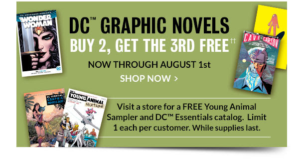 DC Graphic Novels: Buy 2, Get the 3rd FREE**  NOW THROUGH AUGUST 1st - SHOP NOW [Visit a store for a FREE Young Animal Sampler and DC™ Essentials catalog. Limit 1 each per customer. While supplies last.]