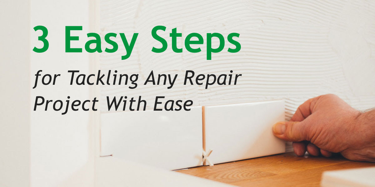 3 Easy Steps for Tackling Any Repair Project With Ease