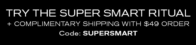 TRY THE SUPER SMART RITUAL + COMPLIMENTARY SHIPPING WITH $49 ORDER. Code: SUPERSMART
