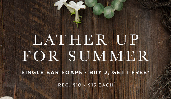 Lather Up for Summer. Single Bar Soaps: Buy 2, Get 1 Free.* Regularly $10 - $15 each.