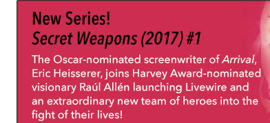New Series! Secret Weapons (2017) #1 The Academy Award-nominated screenwriter of *Arrival* joins Harvey Award-nominated visionary Raúl Allén launching Livewire and an extraordinary new team of heroes into the fight of their lives!