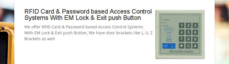 RFID Card &amp; Password based Access Control Systems With EM Lock &amp; Exit push Button<br /> We offer RFID Card...