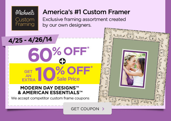 Michaels® Custom Framing. America's #1 Custom Framer. Exclusive framing assortment created by our own designers. 4/25 - 4/26/14 60% OFF* + GET AN EXTRA 10% OFF* Sale Price. MODERN DAY DESIGNS™ & AMERICAN ESSENTIALS™ We accept competitor custom frame coupons. GET COUPON ›