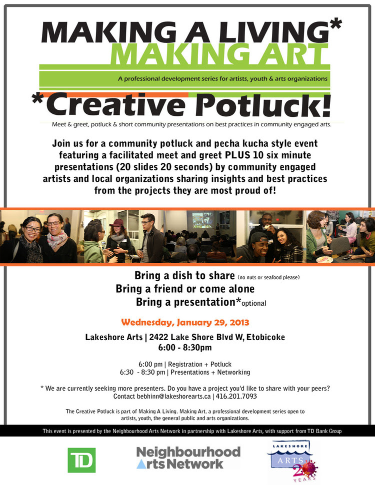 Join us for a community potluck and pecha kucha style event featuring a facilitated meet and greet PLUS ten 6 minute presentations (20 slides 20 seconds) by community engaged artists and organizations who will share insights and best practices from the projects they are most proud of!  Wednesday, January 29, 2014 Lakeshore Arts 6:30 - 9pm  Bring a dish to share (no nuts or seafood please) Bring a friend or come alone  Stay tuned for more details and community presenters. Contact angie@torontoarts.org if you would like to participate and/or present.  The Creative Potluck is part of Making A Living. Making Art. a professional development series for artists, youth and arts organizations.  The Creative Potluck is presented by the Neighbourhood Arts Network in partnership with Lakeshore Arts.