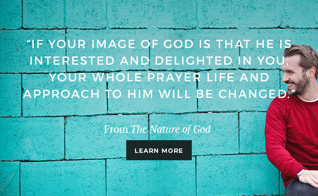 If your image of God is that He is interested and delighted in you, you whole prayer life and approach to Him will be changed.