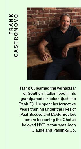Frank C. learned the vernacular of Southern Italian food in his grandparents' kitchen (just like Frank F.). He spent his formative years training under the likes of Paul Bocuse and David Bouley, before becoming the Chef at beloved NYC restaurants Jean Claude and Parish & Co.