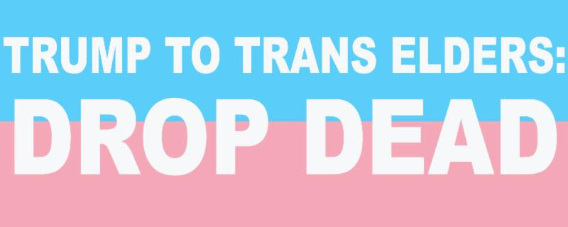Trump to Trans Elders_ Drop Dead