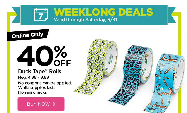 WEEKLONG DEALS - Valid through Saturday, 5/31. Online Only 40% OFF Duck Tape® Rolls. Reg. 4.99 - 9.99. No coupons can be applied. While supplies last. No rain checks. BUY NOW