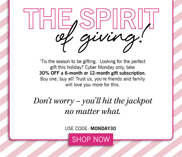 'Tis the season to be gifting.  Looking for the perfect gift this holiday? Cyber Monday only, take 30% off a 6-month or 12-month gift subscription. Buy one, buy all! Trust us, your friends and family will love you more for this. CODE: MONDAY30