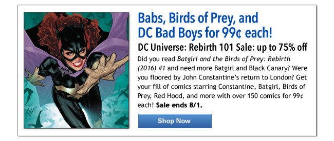 Babs, Birds of Prey, and DC Bad Boys for 99¢ each! DC Universe: Rebirth 101 Sale: up to 75% off Did you read Batgirl and the Birds of Prey: Rebirth (2016) #1 and need more Batgirl and Black Canary? Were you floored by John Constantine's return to London? Get your fill of comics starring Constantine, Batgirl, Birds of Prey, Red Hood, and more with over 150 comics for 99¢ each! Sale ends 8/1. Shop Now