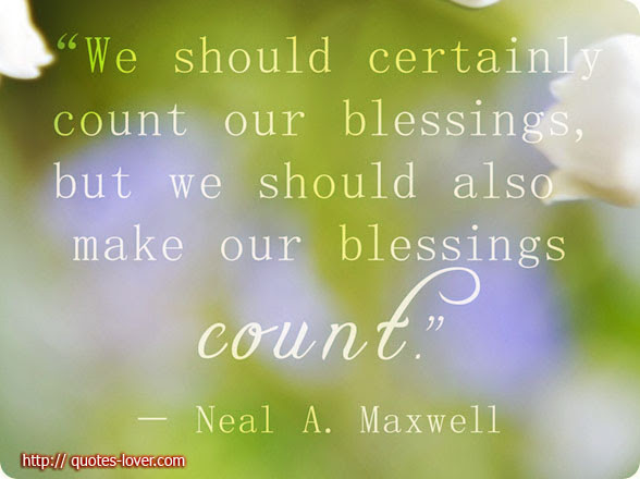 http://quotes-lover.com/wp-content/uploads/2014/01/Neal-A-Maxwell-We-should-certainly-count-our-blessing-but-we-should-also-make-our-blessings-count.jpg