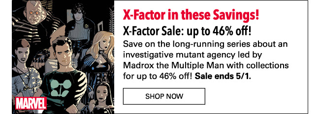 X-Factor in these Savings! X-Factor Sale: up to 46% off! Save on the long-running series about an investigative mutant agency led by Madrox the Multiple Man with collections for up to 46% off! Sale ends 5/1. Shop Now