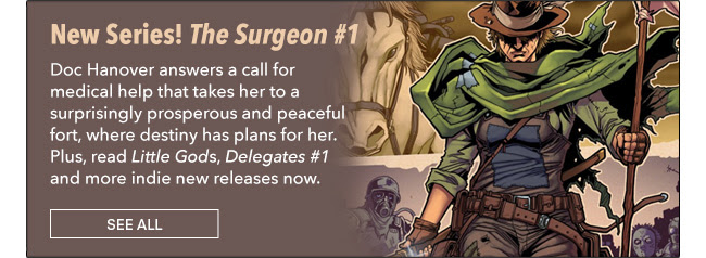 New Series! The Surgeon #1  Doc Hanover answers a call for medical help that takes her to a surprisingly prosperous and peaceful fort, where destiny has plans for her. Plus, read *Little Gods*, *Delegates #1* and more indie new releases now. See All