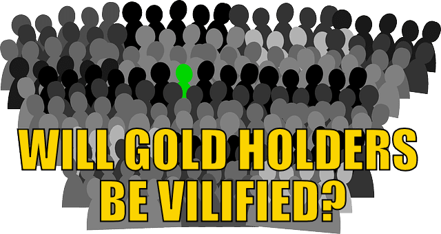 Will gold holders be vilified?
