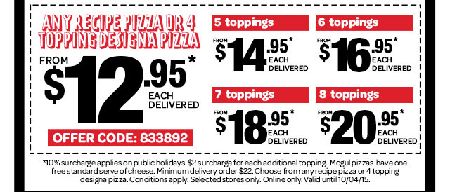 1 WEEK ONLY. ANY RECIPE PIZZA OR 4 TOPPING DESIGNA PIZZA. FROM $12.95* EACH DELIVERED. OFFER CODE: 833892. 5 toppings FROM $14.95* EACH DELIVERED. 6 toppings FROM $16.95* EACH DELIVERED. 7 toppings FROM $18.95* EACH DELIVERED. 8 toppings FROM $20.95* EACH DELIVERED. *10% surcharge applies on public holidays. $2 surcharge for each additional topping. Mogul pizzas have one free standard serve of cheese. Minimum delivery order $22. Choose from any recipe pizza or 4 topping designa pizza. Conditions apply. Selected stores only. Online only. Valid until 10/04/15.